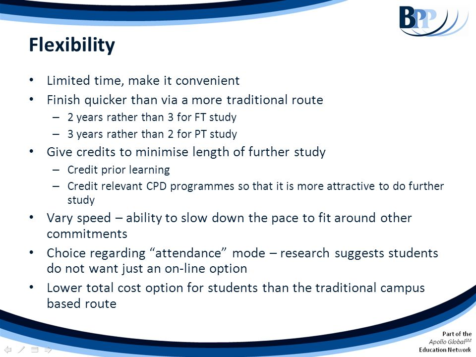 Flexibility Limited time, make it convenient Finish quicker than via a more traditional route – 2 years rather than 3 for FT study – 3 years rather th