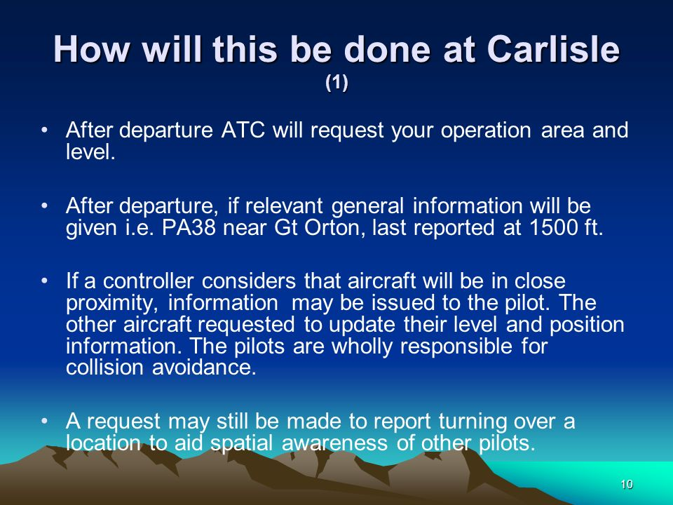 10 How will this be done at Carlisle (1) After departure ATC will request your operation area and level. After departure, if relevant general informat