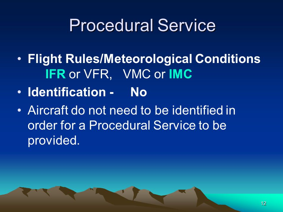 12 Procedural Service Procedural Service Flight Rules/Meteorological Conditions IFR or VFR, VMC or IMC Identification - No Aircraft do not need to be