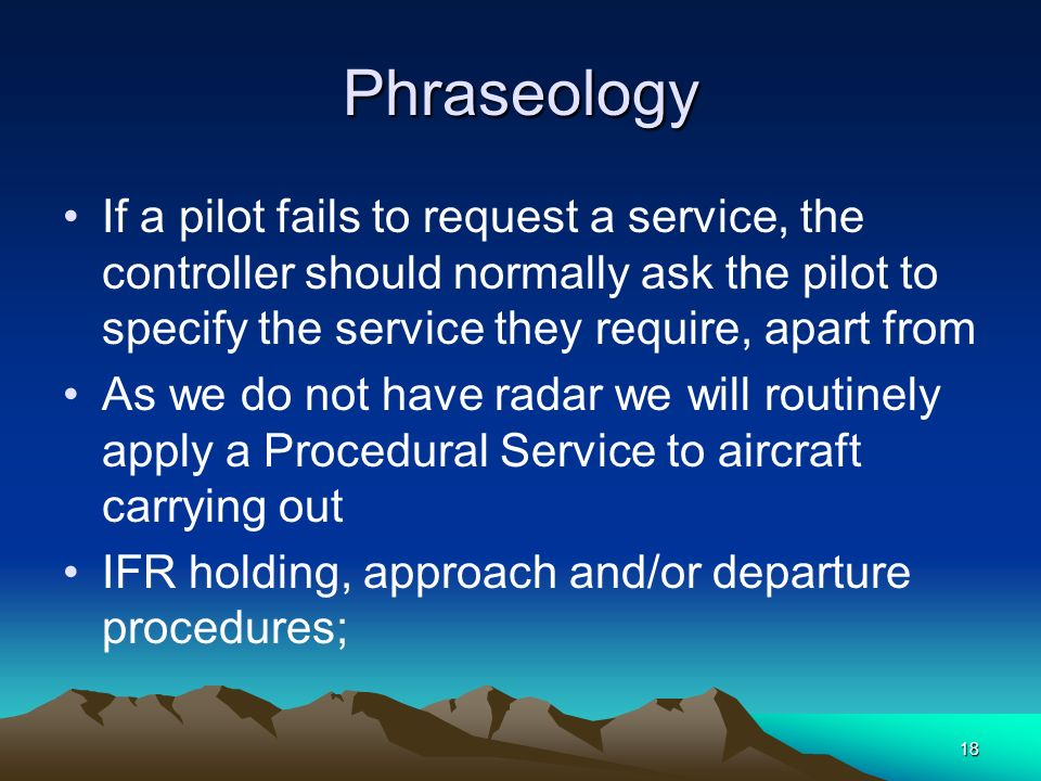 18 Phraseology If a pilot fails to request a service, the controller should normally ask the pilot to specify the service they require, apart from As