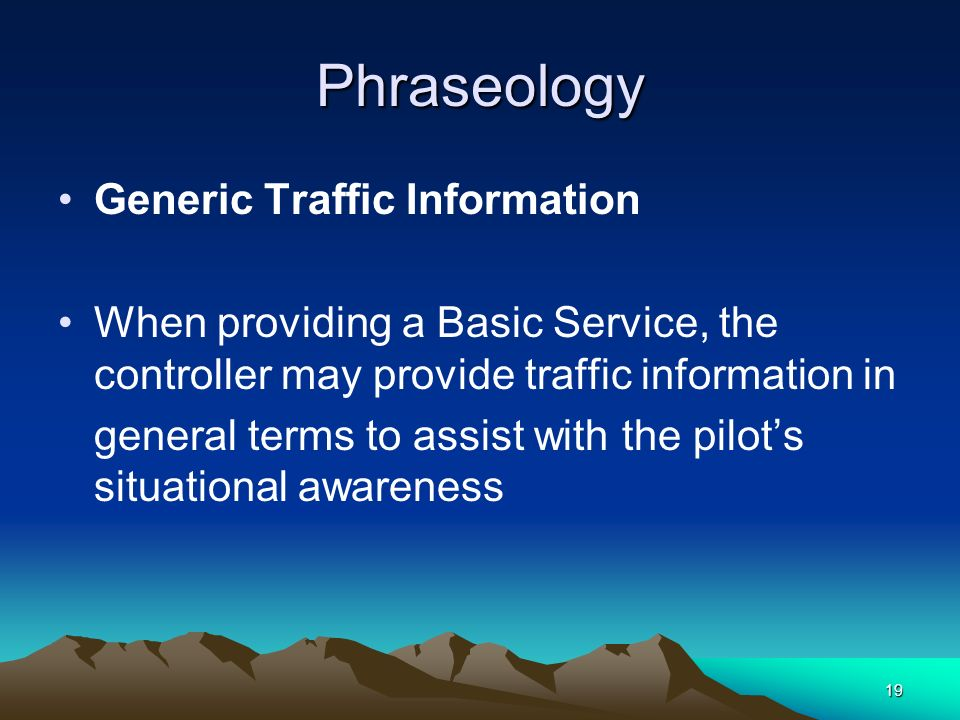 19 Phraseology Generic Traffic Information When providing a Basic Service, the controller may provide traffic information in general terms to assist w