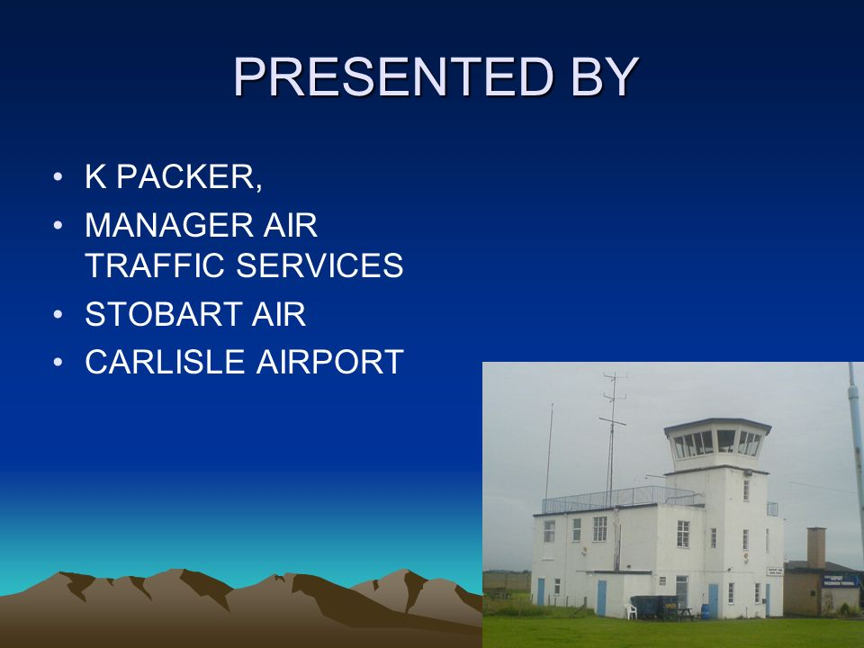 2 PRESENTED BY PRESENTED BY K PACKER, MANAGER AIR TRAFFIC SERVICES STOBART AIR CARLISLE AIRPORT