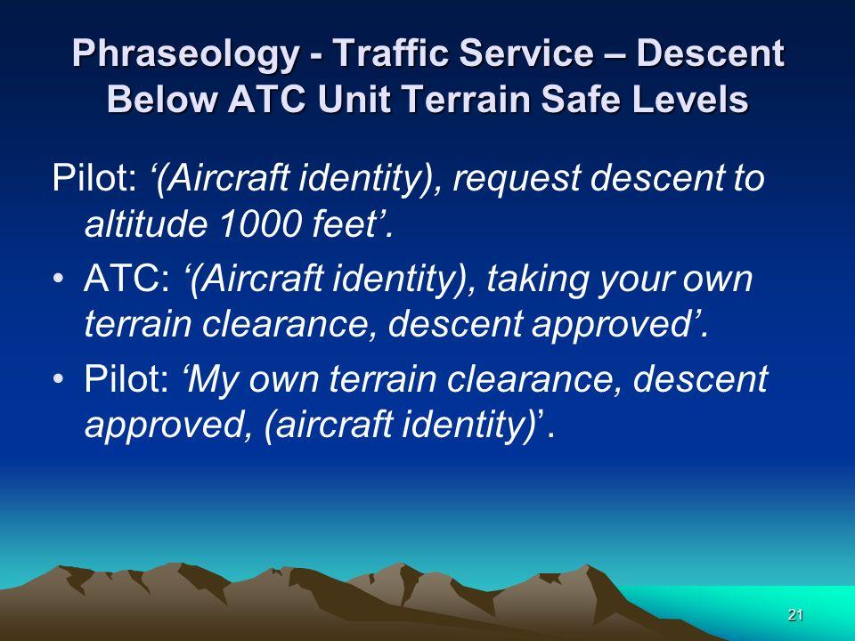 21 Phraseology - Traffic Service – Descent Below ATC Unit Terrain Safe Levels Pilot: (Aircraft identity), request descent to altitude 1000 feet. ATC: