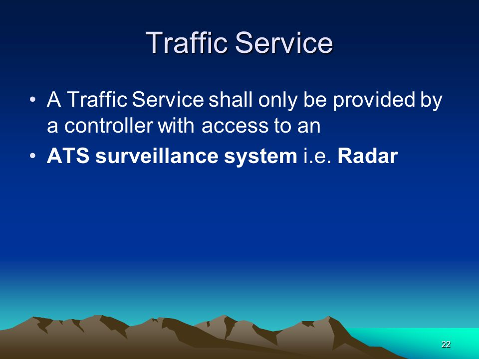 22 Traffic Service A Traffic Service shall only be provided by a controller with access to an ATS surveillance system i.e. Radar