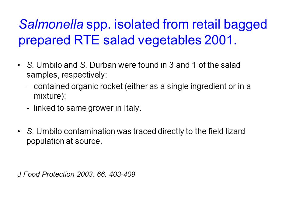 Salmonella spp. isolated from retail bagged prepared RTE salad vegetables 2001. S. Umbilo and S. Durban were found in 3 and 1 of the salad samples, re