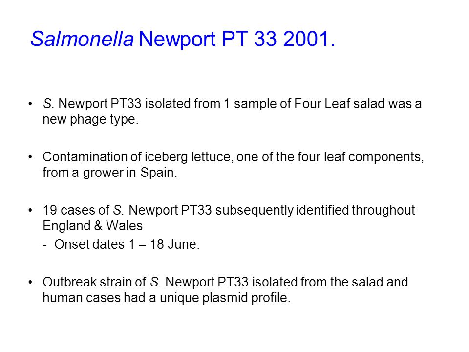 S. Newport PT33 isolated from 1 sample of Four Leaf salad was a new phage type. Contamination of iceberg lettuce, one of the four leaf components, fro