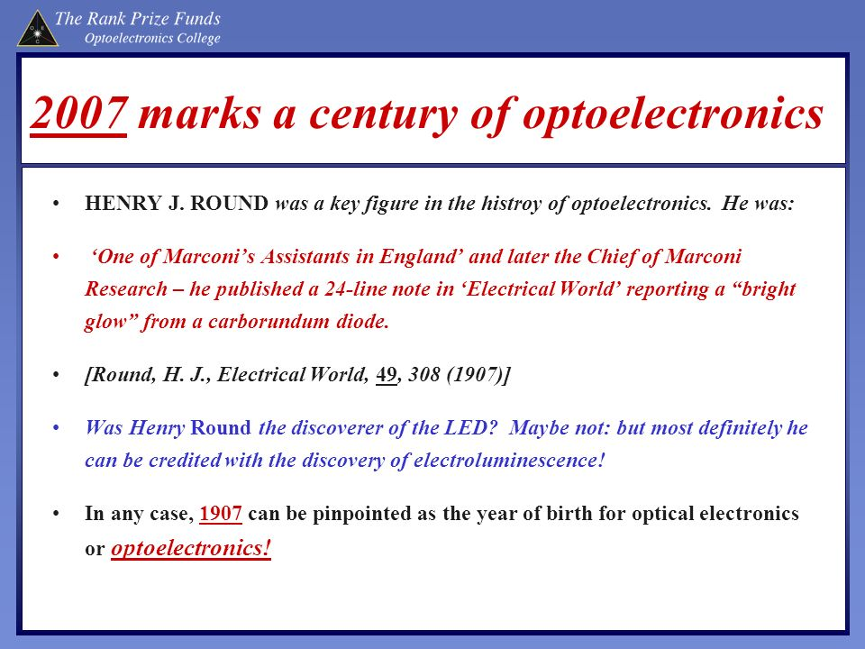 2007 marks a century of optoelectronics HENRY J. ROUND was a key figure in the histroy of optoelectronics. He was: One of Marconis Assistants in Engla