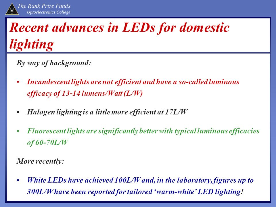 Recent advances in LEDs for domestic lighting By way of background: Incandescent lights are not efficient and have a so-called luminous efficacy of 13