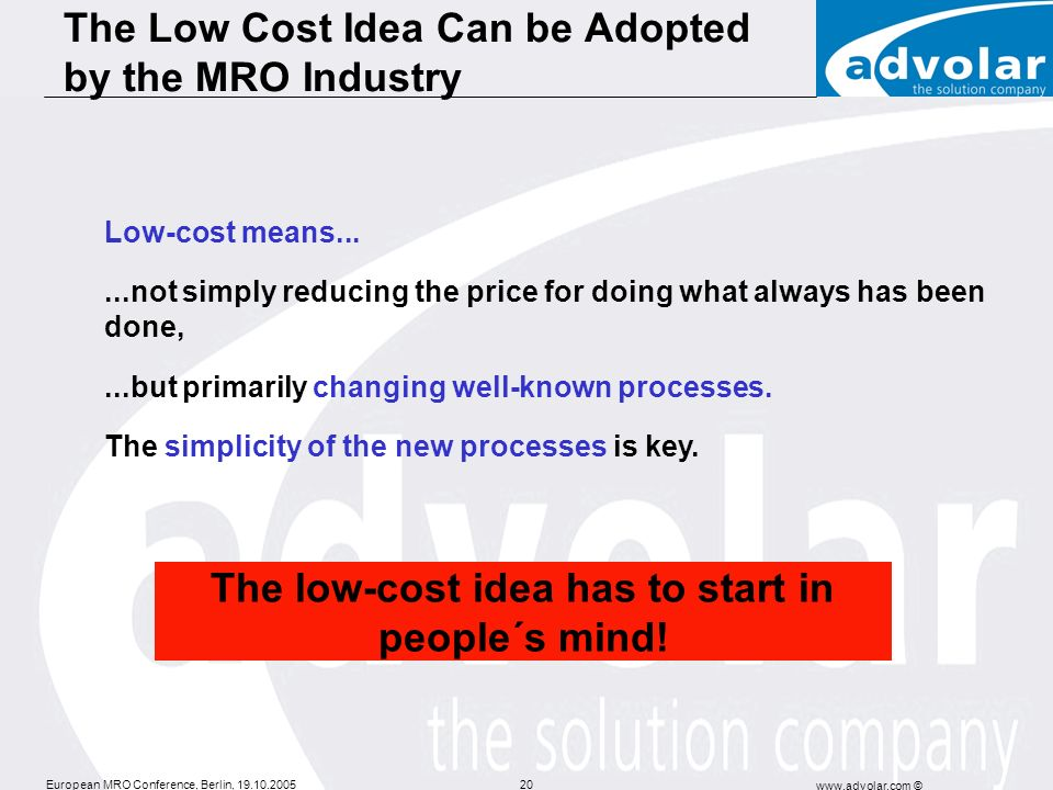 European MRO Conference, Berlin, 19.10.2005 www.advolar.com © 20 Low-cost means......not simply reducing the price for doing what always has been done