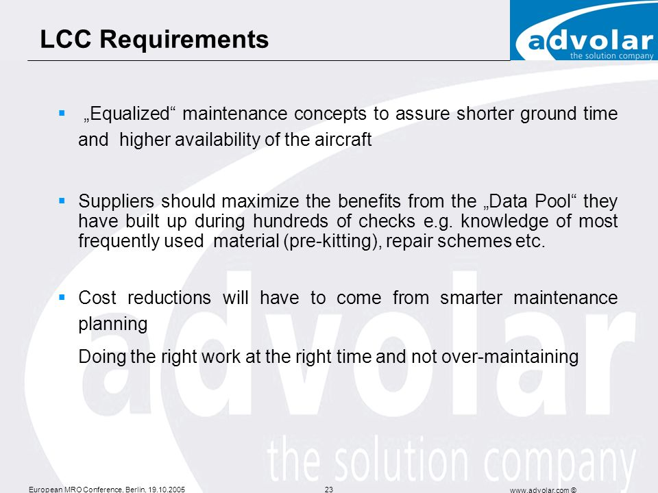 European MRO Conference, Berlin, 19.10.2005 www.advolar.com © 23 LCC Requirements Equalized maintenance concepts to assure shorter ground time and hig