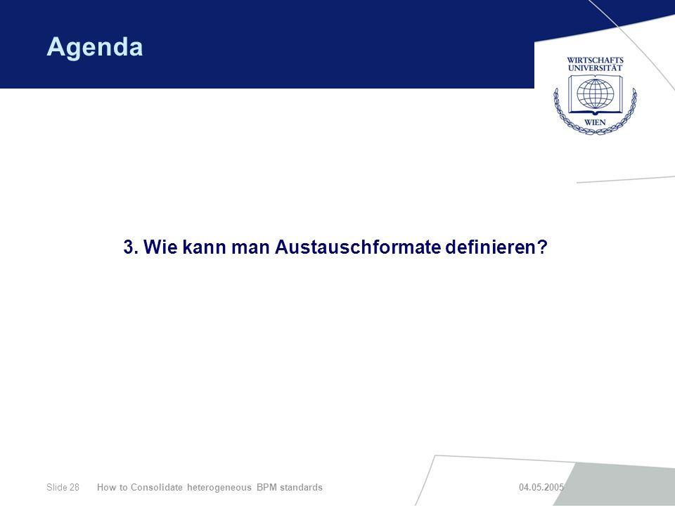 How to Consolidate heterogeneous BPM standards 04.05.2005Slide 28 Agenda 3. Wie kann man Austauschformate definieren?