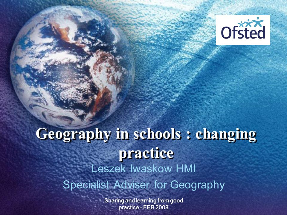 Sharing and learning from good practice - FEB 2008 Geography in schools : changing practice Leszek Iwaskow HMI Specialist Adviser for Geography