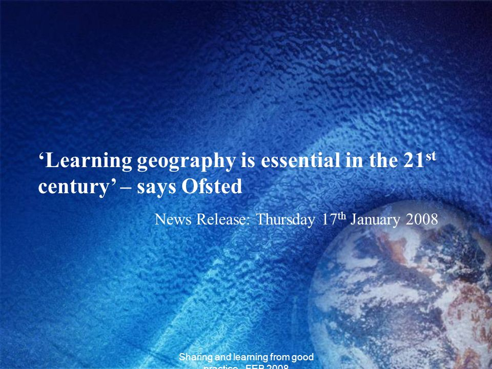 Sharing and learning from good practice - FEB 2008 David Bell urges schools and the Learning geography is essential in the 21 st century – says Ofsted