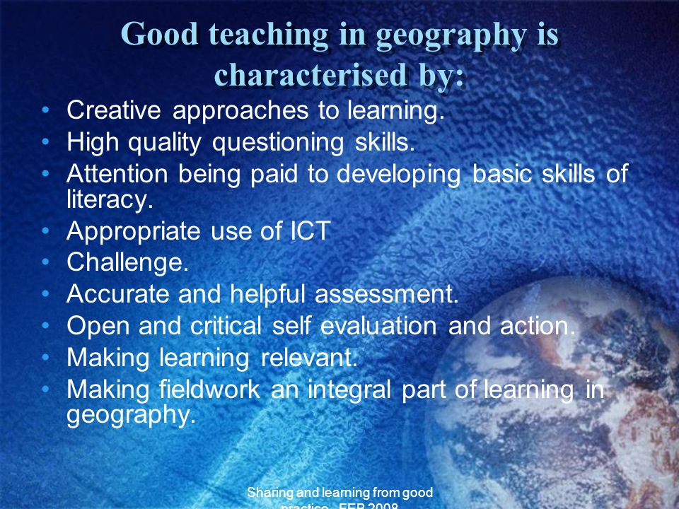 Sharing and learning from good practice - FEB 2008 Good teaching in geography is characterised by: Creative approaches to learning. High quality quest