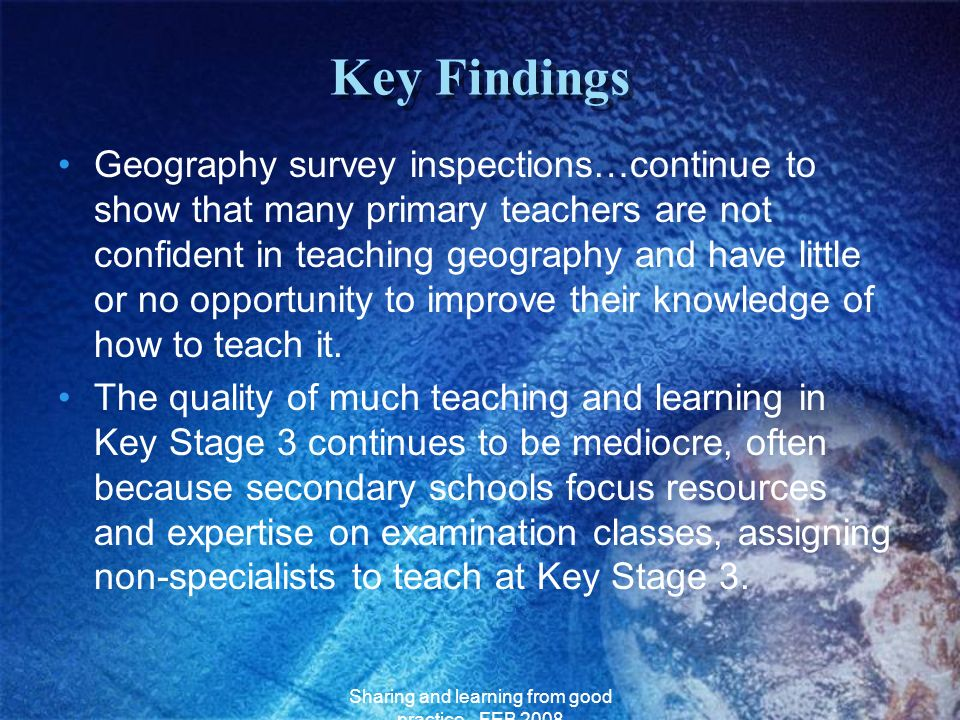 Sharing and learning from good practice - FEB 2008 Key Findings Geography survey inspections…continue to show that many primary teachers are not confi