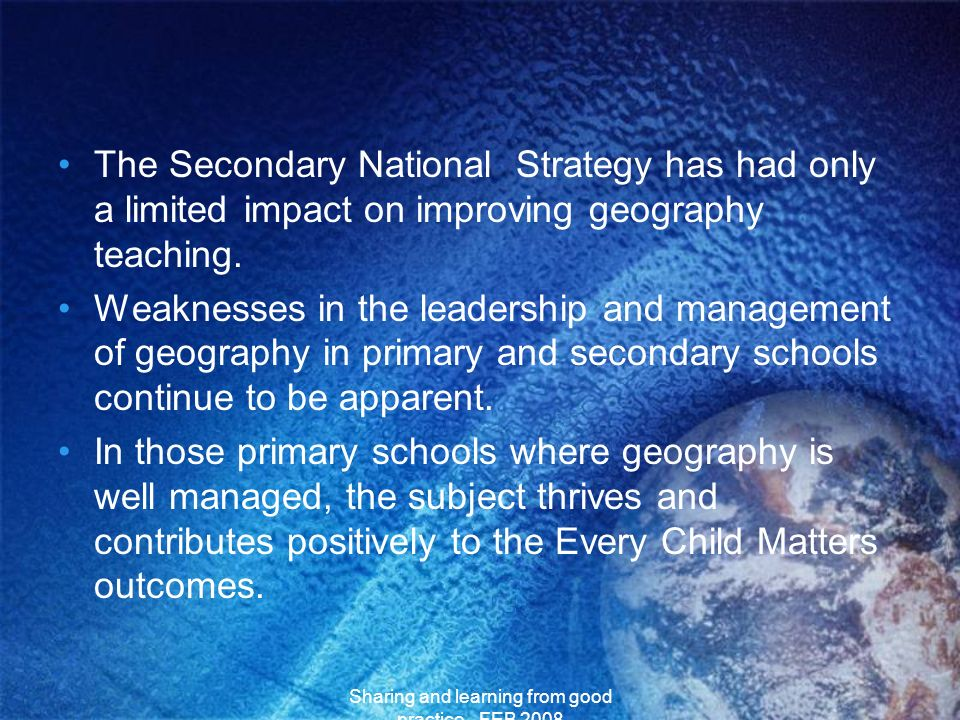 Sharing and learning from good practice - FEB 2008 The Secondary National Strategy has had only a limited impact on improving geography teaching. Weak
