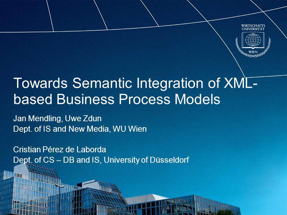 Towards Semantic Integration of XML- based Business Process Models Jan Mendling, Uwe Zdun Dept.