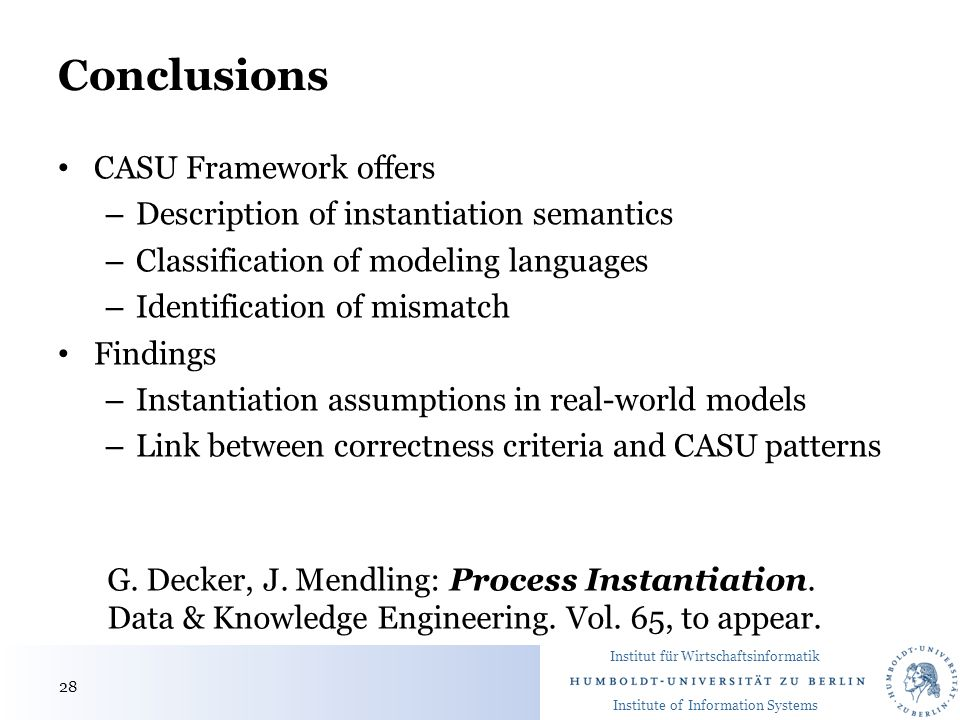 Institut für Wirtschaftsinformatik Institute of Information Systems Conclusions CASU Framework offers – Description of instantiation semantics – Classification of modeling languages – Identification of mismatch Findings – Instantiation assumptions in real-world models – Link between correctness criteria and CASU patterns G.
