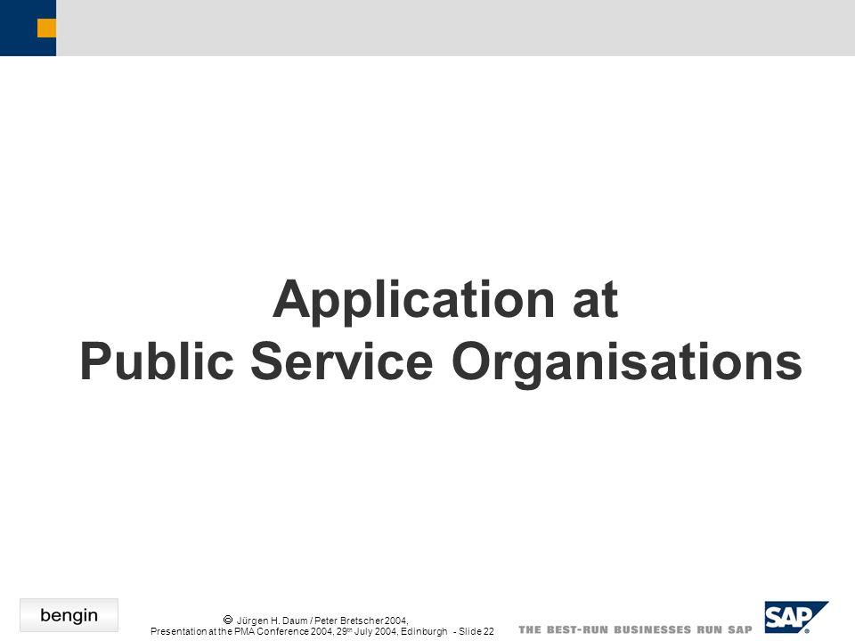 Jürgen H. Daum / Peter Bretscher 2004, Presentation at the PMA Conference 2004, 29 th July 2004, Edinburgh - Slide 22 Application at Public Service Or