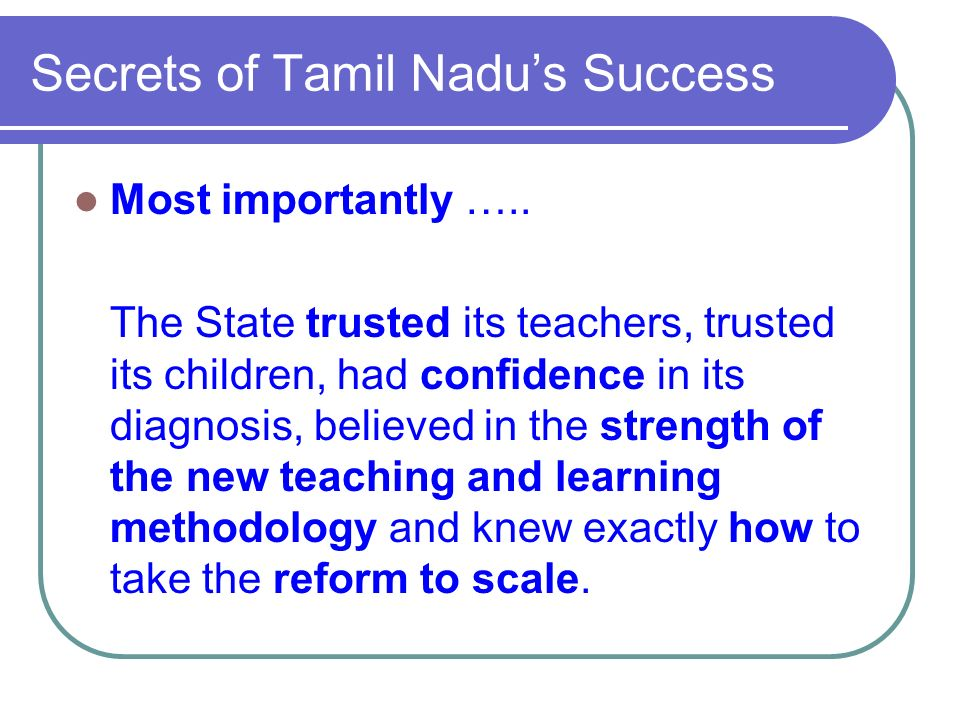 Secrets of Tamil Nadus Success Most importantly ….. The State trusted its teachers, trusted its children, had confidence in its diagnosis, believed in