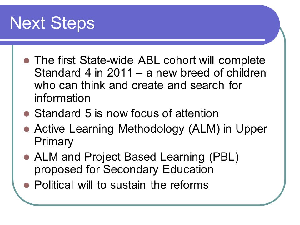 Next Steps The first State-wide ABL cohort will complete Standard 4 in 2011 – a new breed of children who can think and create and search for informat