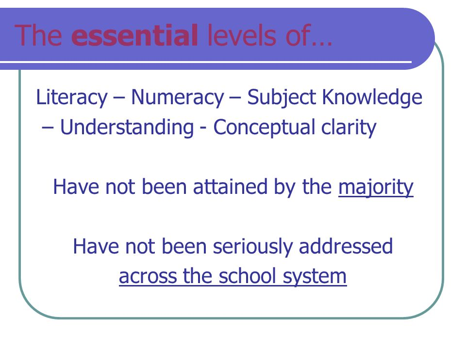 The essential levels of… Literacy – Numeracy – Subject Knowledge – Understanding - Conceptual clarity Have not been attained by the majority Have not