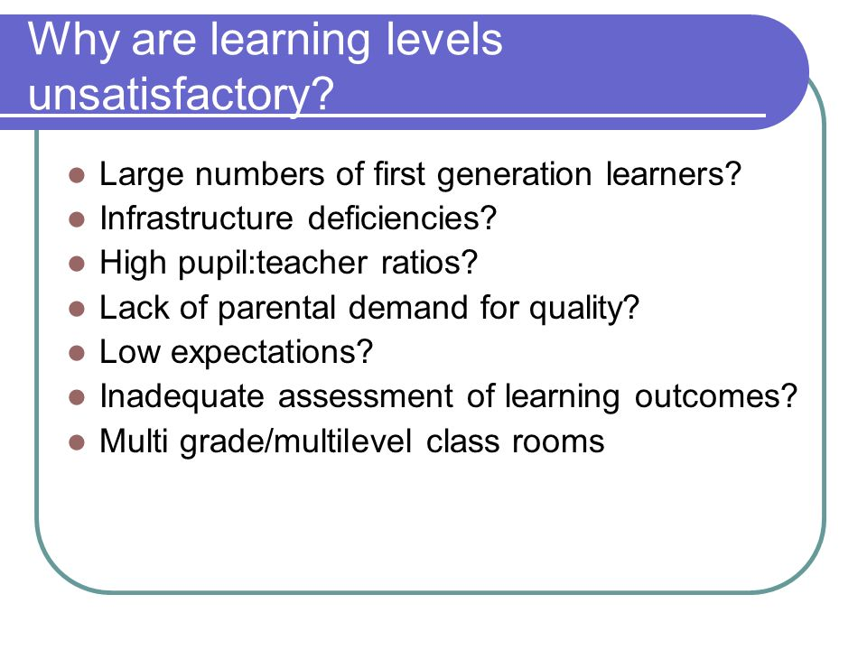 Why are learning levels unsatisfactory? Large numbers of first generation learners? Infrastructure deficiencies? High pupil:teacher ratios? Lack of pa