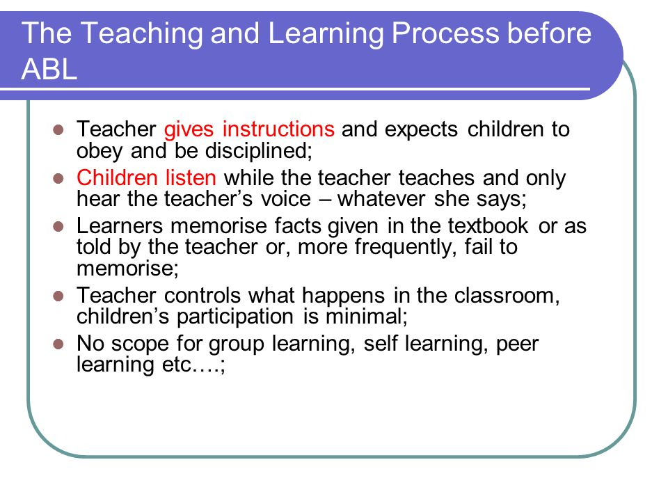 The Teaching and Learning Process before ABL Teacher gives instructions and expects children to obey and be disciplined; Children listen while the tea