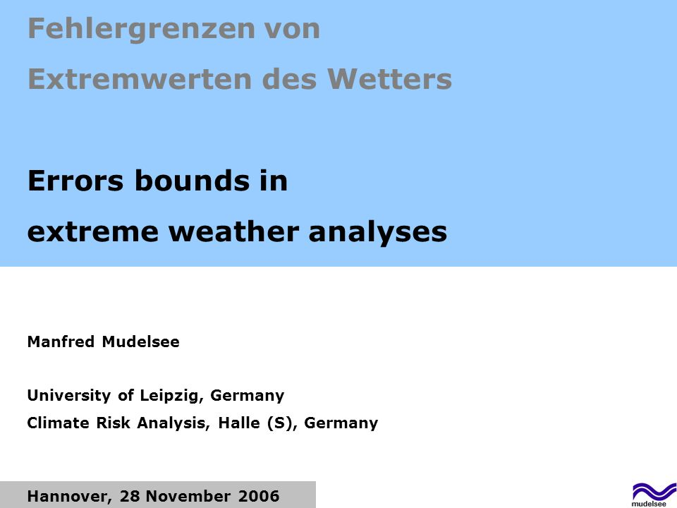 Hannover, 28 November 2006 Fehlergrenzen von Extremwerten des Wetters Errors bounds in extreme weather analyses Manfred Mudelsee University of Leipzig, Germany Climate Risk Analysis, Halle (S), Germany