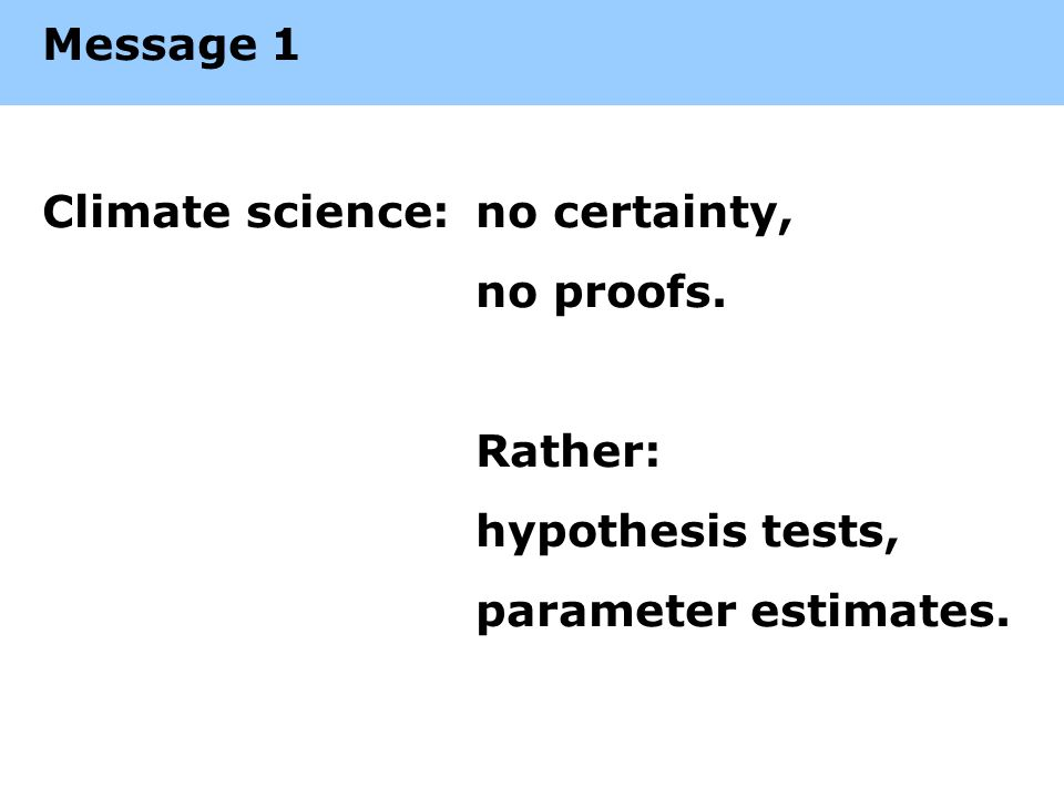 Message 1 Climate science:no certainty, no proofs. Rather: hypothesis tests, parameter estimates.