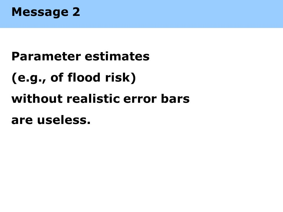 Message 2 Parameter estimates (e.g., of flood risk) without realistic error bars are useless.
