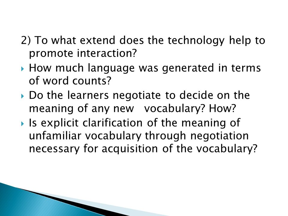 2) To what extend does the technology help to promote interaction? How much language was generated in terms of word counts? Do the learners negotiate