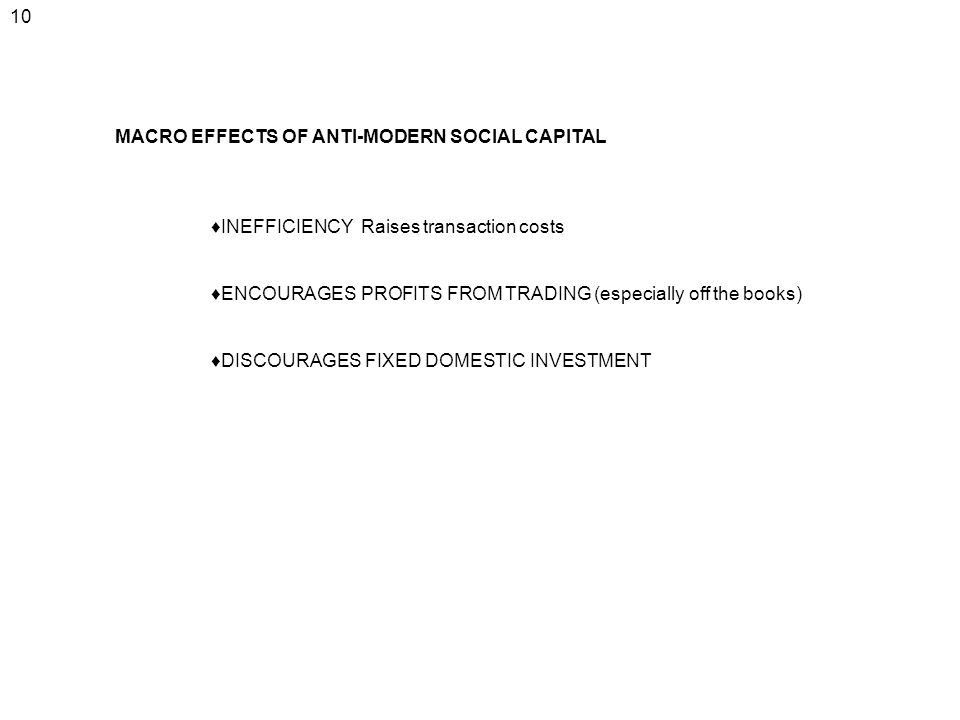 10 MACRO EFFECTS OF ANTI-MODERN SOCIAL CAPITAL INEFFICIENCY Raises transaction costs ENCOURAGES PROFITS FROM TRADING (especially off the books) DISCOU