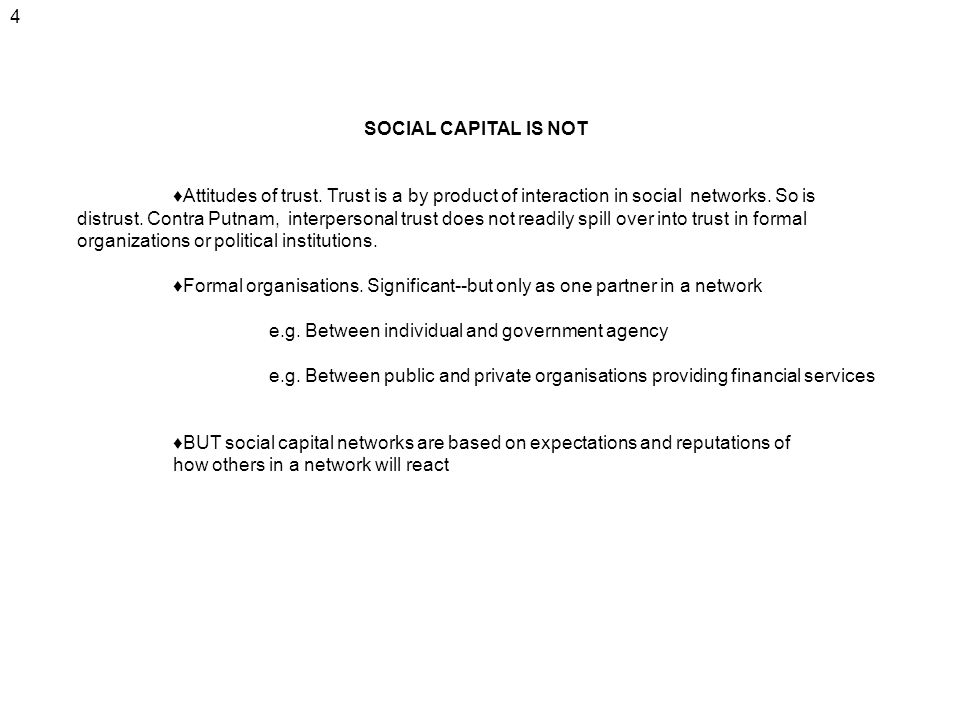 4 SOCIAL CAPITAL IS NOT Attitudes of trust. Trust is a by product of interaction in social networks. So is distrust. Contra Putnam, interpersonal trus