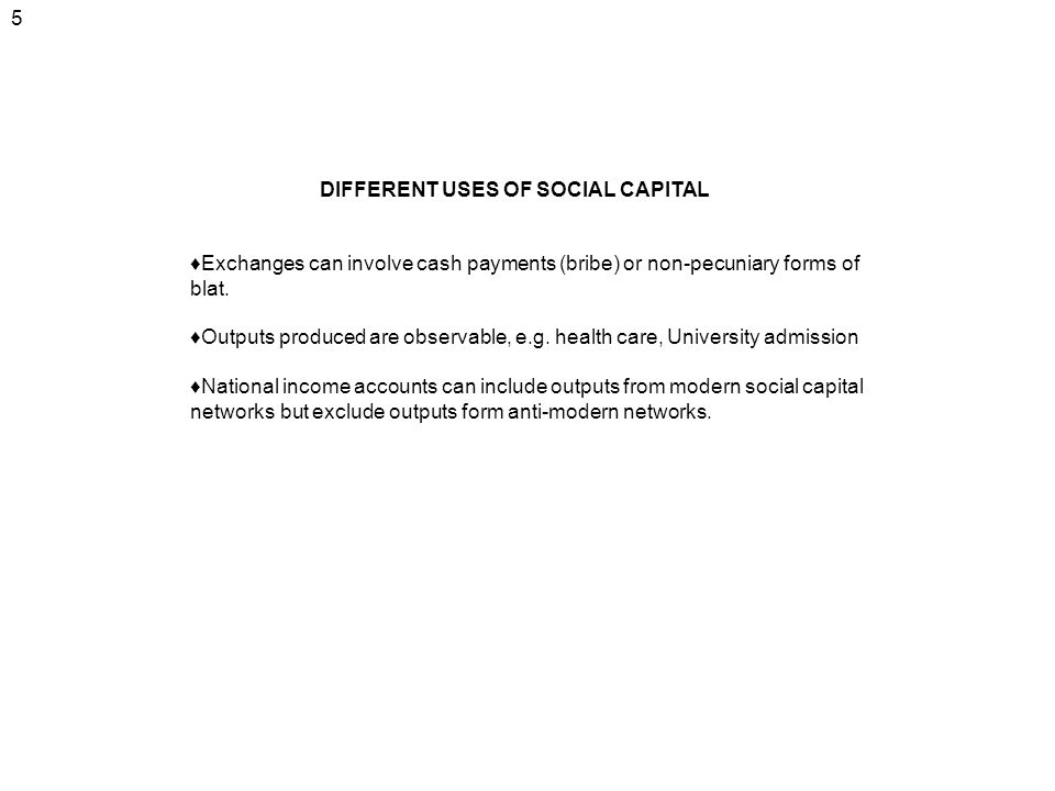 5 DIFFERENT USES OF SOCIAL CAPITAL Exchanges can involve cash payments (bribe) or non-pecuniary forms of blat. Outputs produced are observable, e.g. h