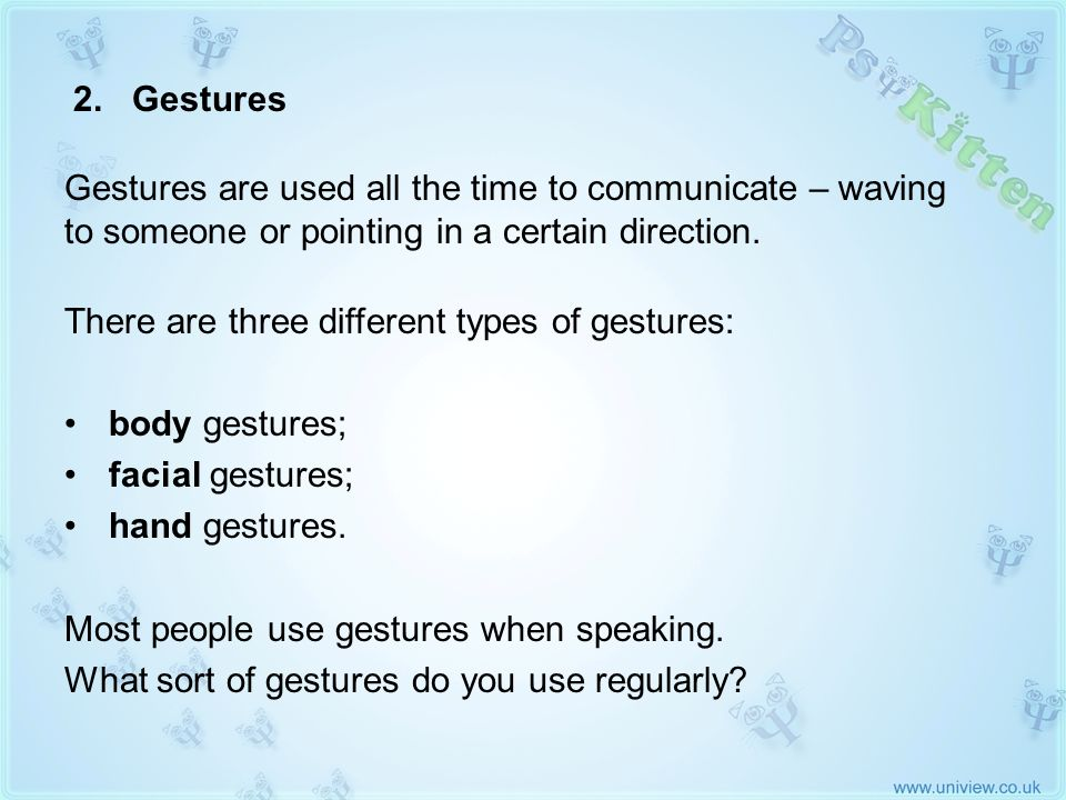 2. Gestures There are three different types of gestures: body gestures; facial gestures; hand gestures. Most people use gestures when speaking. What s