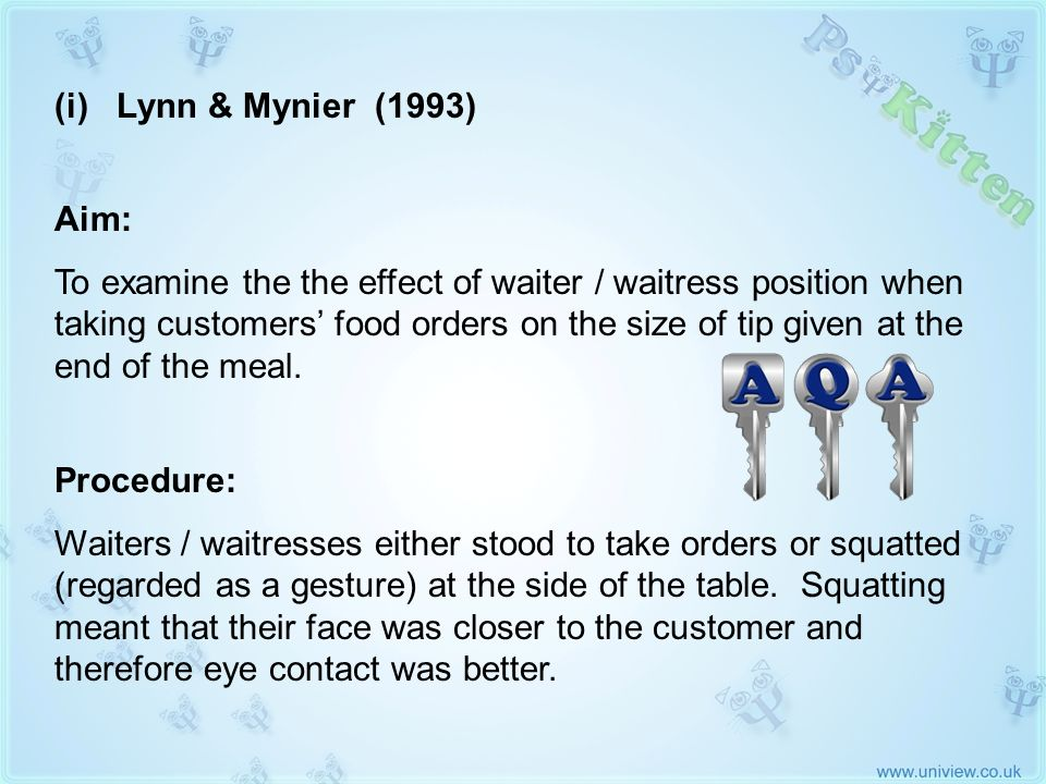 (i) Lynn & Mynier 1993 AQA KEY STUDY Aim: To examine the the effect of waiter / waitress position when taking customers food orders on the size of tip