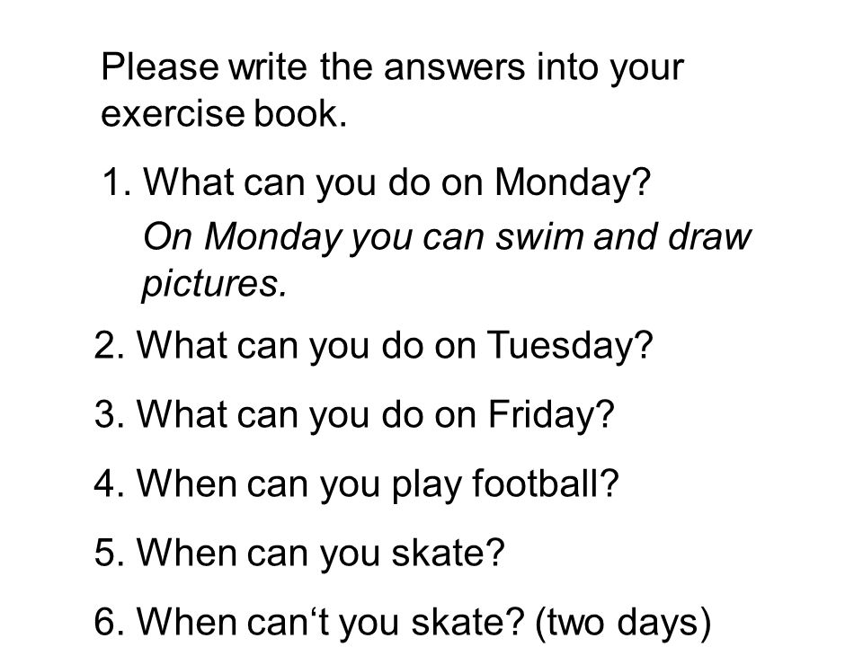 Please write the answers into your exercise book. 1. What can you do on Monday? On Monday you can swim and draw pictures. 2. What can you do on Tuesda