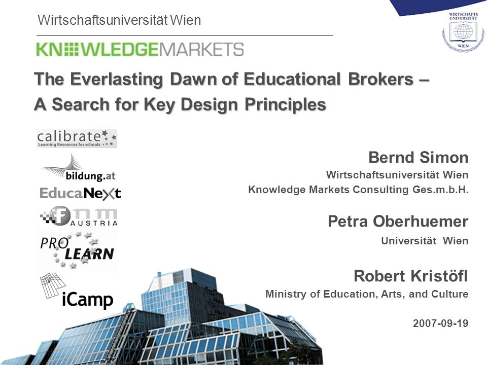 Wirtschaftsuniversität Wien The Everlasting Dawn of Educational Brokers – A Search for Key Design Principles Bernd Simon Wirtschaftsuniversität Wien Knowledge Markets Consulting Ges.m.b.H.