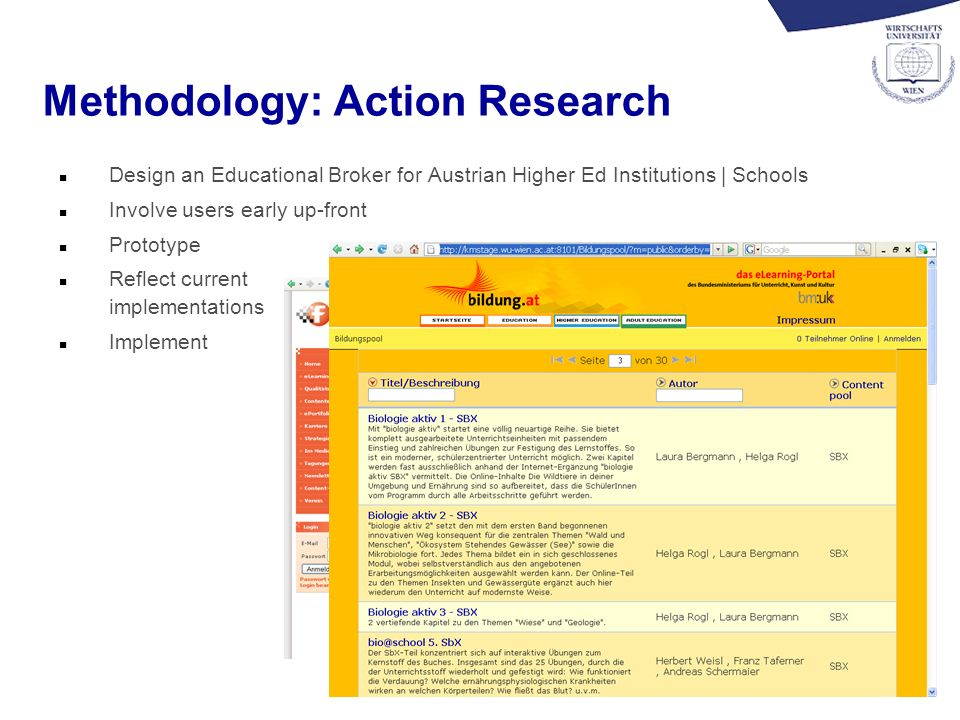 5 Methodology: Action Research n Design an Educational Broker for Austrian Higher Ed Institutions | Schools n Involve users early up-front n Prototype