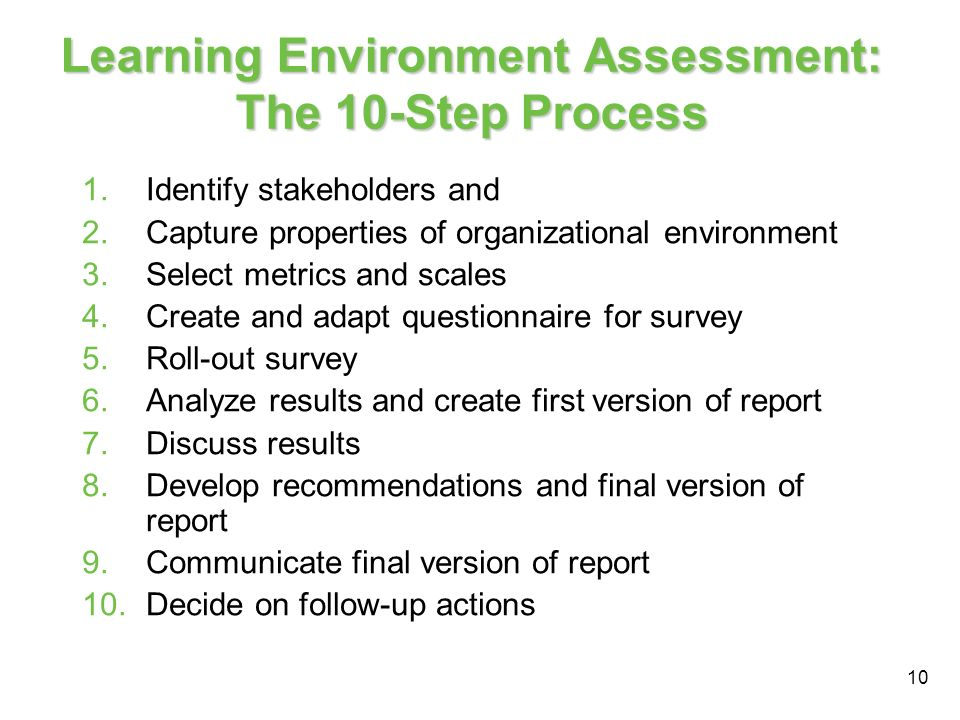 10 Learning Environment Assessment: The 10-Step Process 1.Identify stakeholders and 2.Capture properties of organizational environment 3.Select metrics and scales 4.Create and adapt questionnaire for survey 5.Roll-out survey 6.Analyze results and create first version of report 7.Discuss results 8.Develop recommendations and final version of report 9.Communicate final version of report 10.Decide on follow-up actions