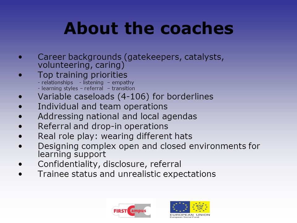 About the coaches Career backgrounds (gatekeepers, catalysts, volunteering, caring) Top training priorities - relationships - listening – empathy - le