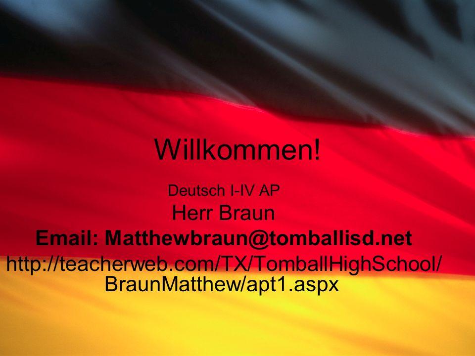 Willkommen! Deutsch I-IV AP Herr Braun Email: Matthewbraun@tomballisd.net http://teacherweb.com/TX/TomballHighSchool/ BraunMatthew/apt1.aspx