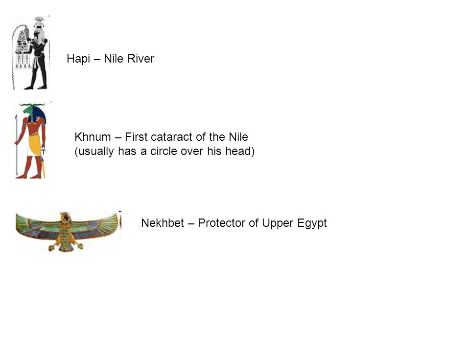 Hapi – Nile River Khnum – First cataract of the Nile (usually has a circle over his head) Nekhbet – Protector of Upper Egypt