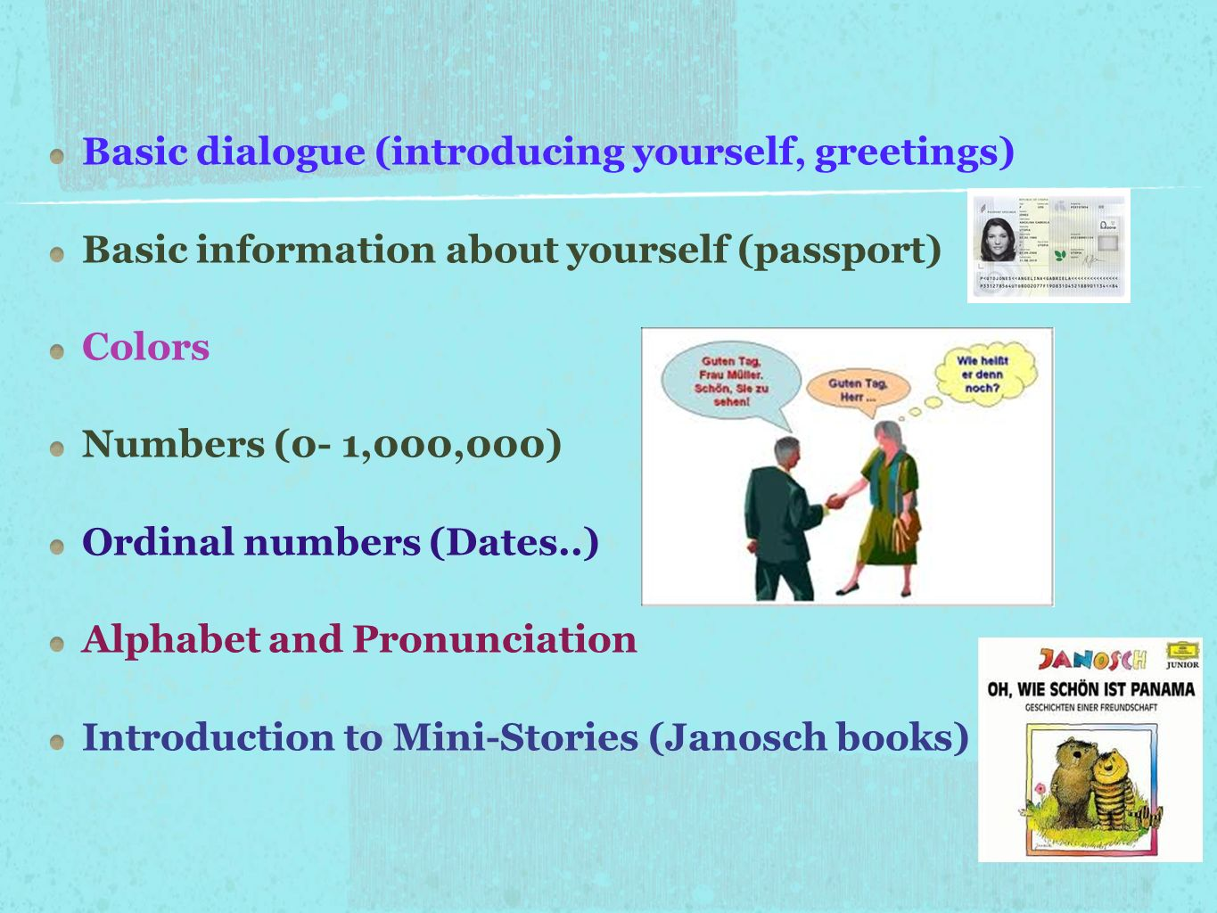 Basic dialogue (introducing yourself, greetings) Basic information about yourself (passport) Colors Numbers (0- 1,000,000) Ordinal numbers (Dates..) A