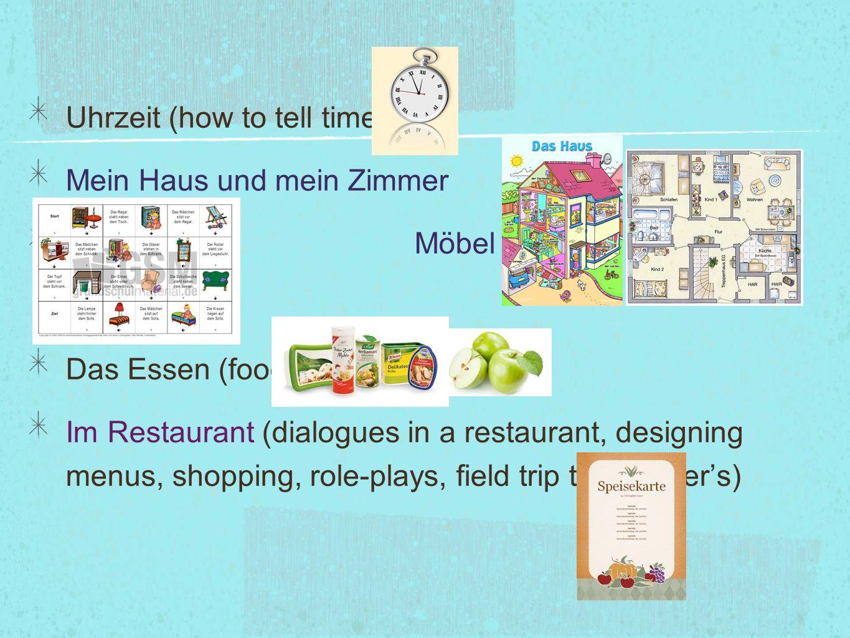Uhrzeit (how to tell time) Mein Haus und mein Zimmer Möbel (furniture) Das Essen (food) Im Restaurant (dialogues in a restaurant, designing menus, sho