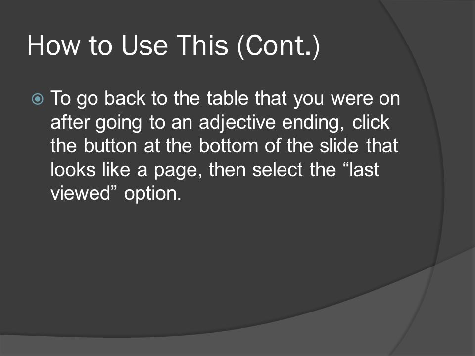 How to Use This (Cont.) To go back to the table that you were on after going to an adjective ending, click the button at the bottom of the slide that