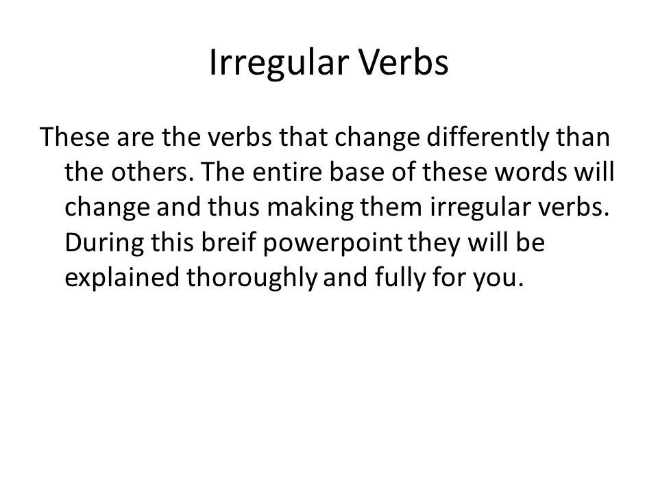 Irregular Verbs These are the verbs that change differently than the others.