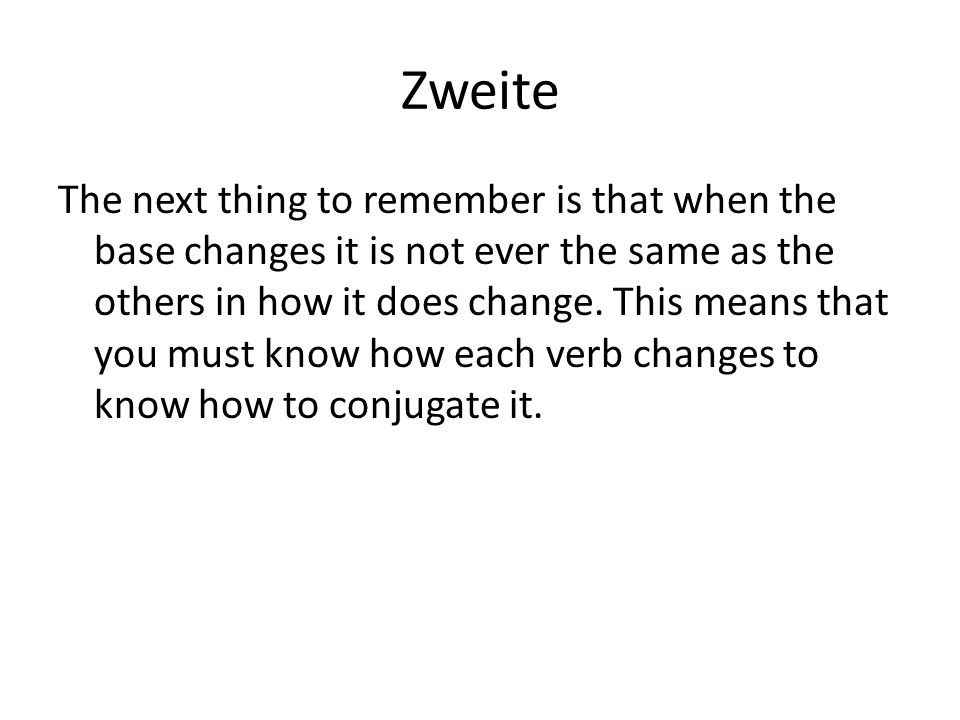 Zweite The next thing to remember is that when the base changes it is not ever the same as the others in how it does change.