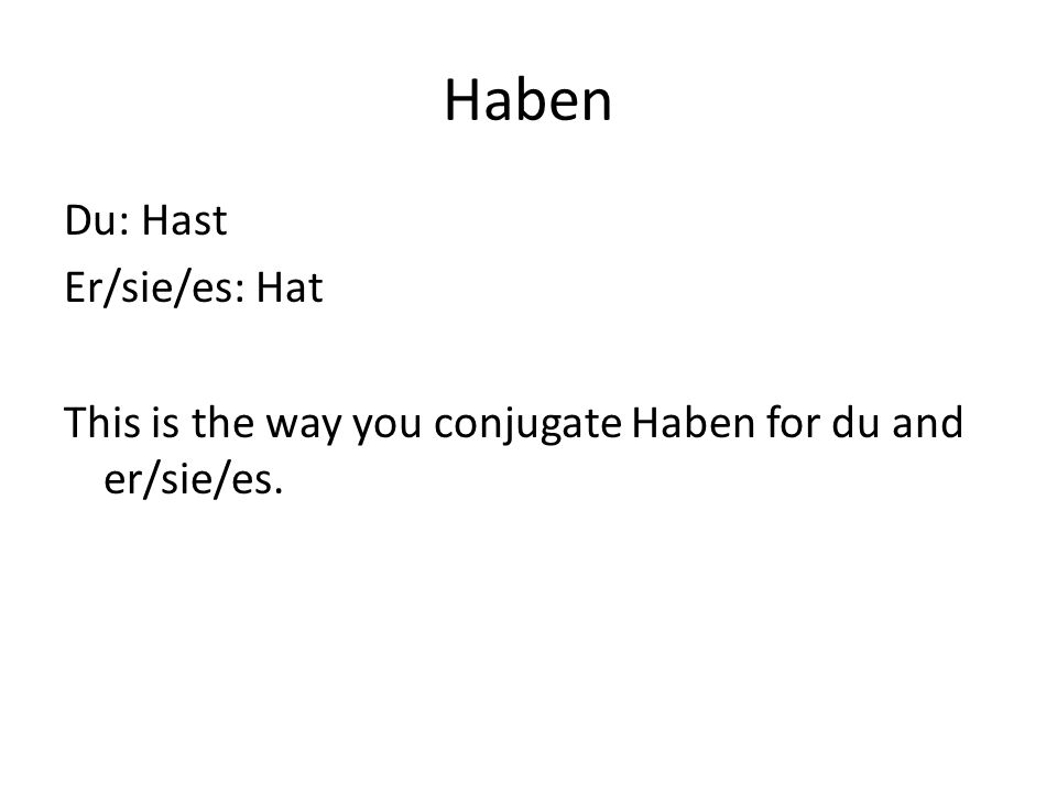 Haben Du: Hast Er/sie/es: Hat This is the way you conjugate Haben for du and er/sie/es.